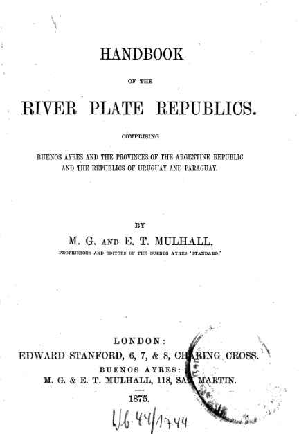 <b>Handbook of the River Plate Republics:</b> Comprising Buenos Ayres and the Provinces of the Argentine Republic and the Republics of Uruguay and Paraguay.